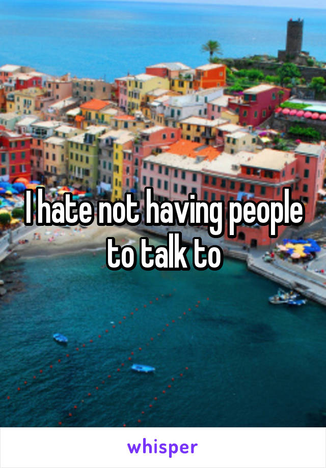 I hate not having people to talk to