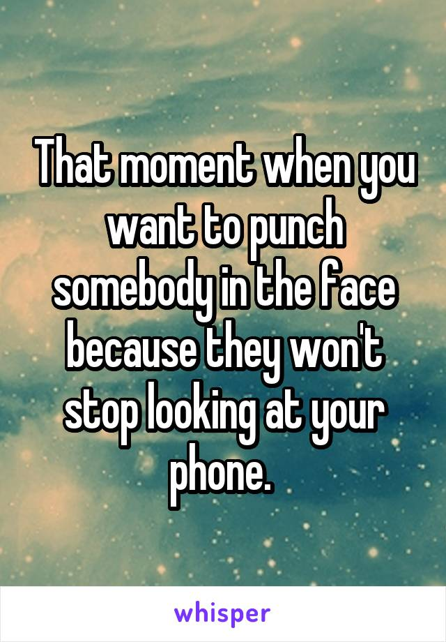 That moment when you want to punch somebody in the face because they won't stop looking at your phone.