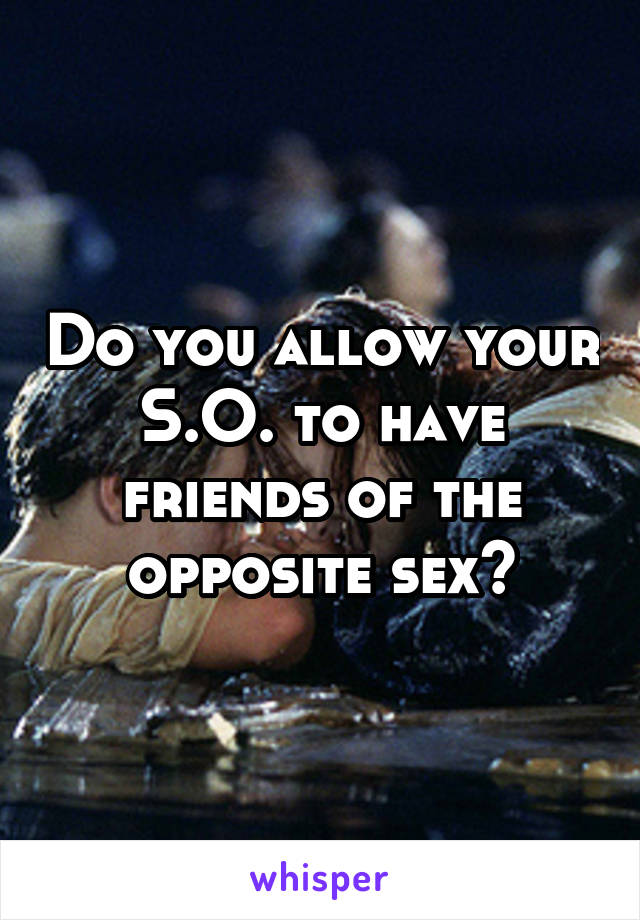 Do you allow your S.O. to have friends of the opposite sex?