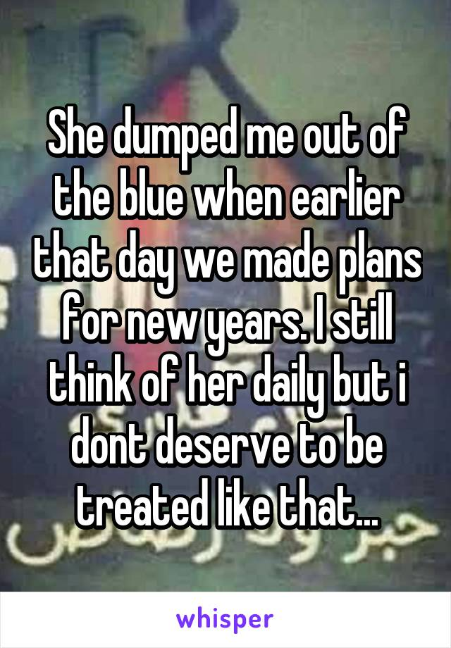 She dumped me out of the blue when earlier that day we made plans for new years. I still think of her daily but i dont deserve to be treated like that...
