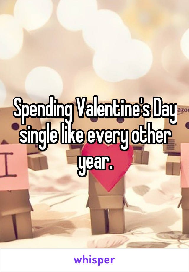 Spending Valentine's Day single like every other year.