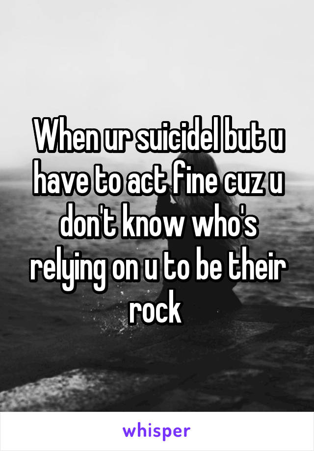 When ur suicidel but u have to act fine cuz u don't know who's relying on u to be their rock