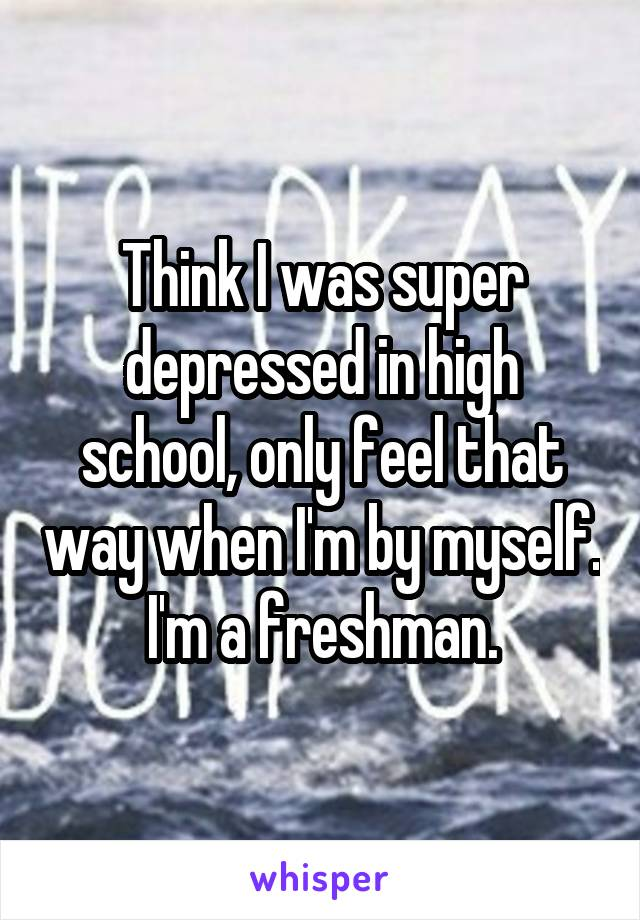 Think I was super depressed in high school, only feel that way when I'm by myself. I'm a freshman.