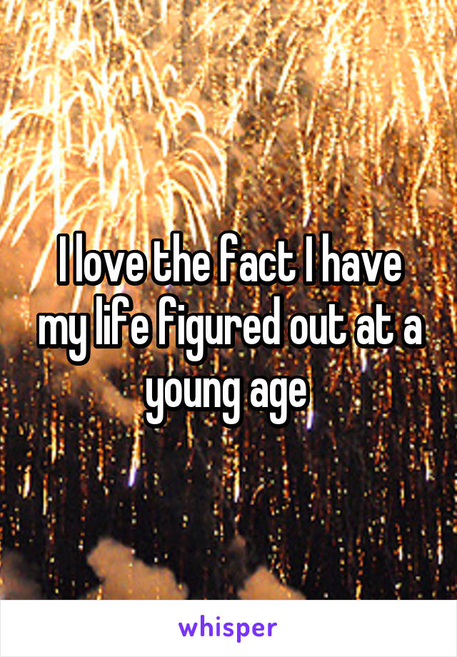 I love the fact I have my life figured out at a young age