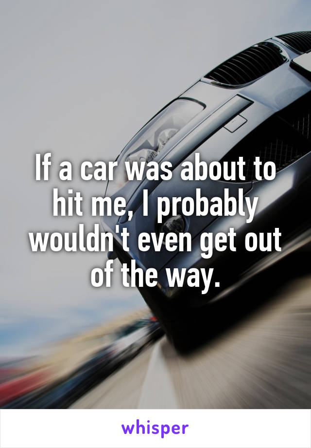If a car was about to hit me, I probably wouldn't even get out of the way.
