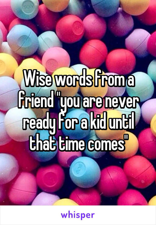 """Wise words from a friend """"you are never ready for a kid until that time comes"""""""