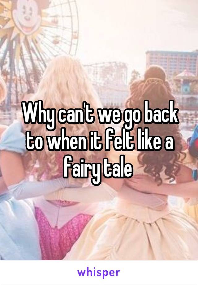 Why can't we go back to when it felt like a fairy tale