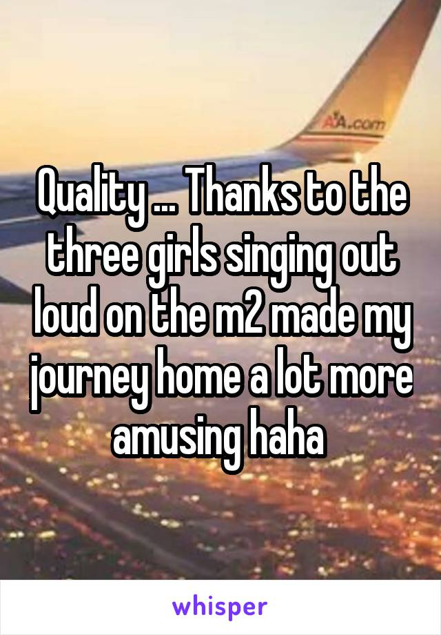 Quality ... Thanks to the three girls singing out loud on the m2 made my journey home a lot more amusing haha