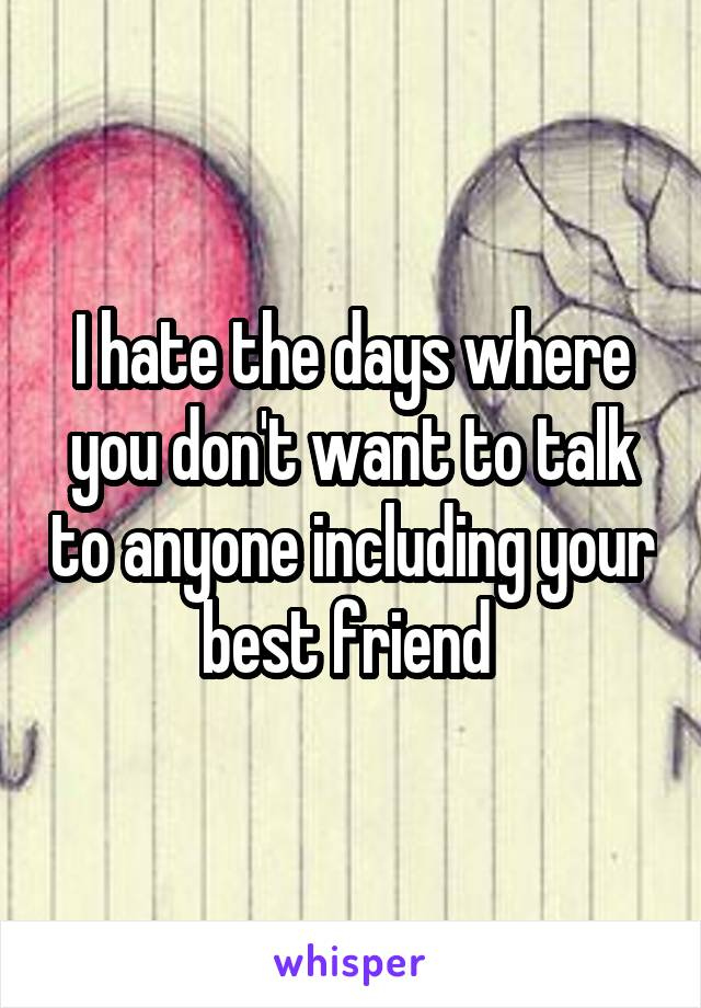 I hate the days where you don't want to talk to anyone including your best friend