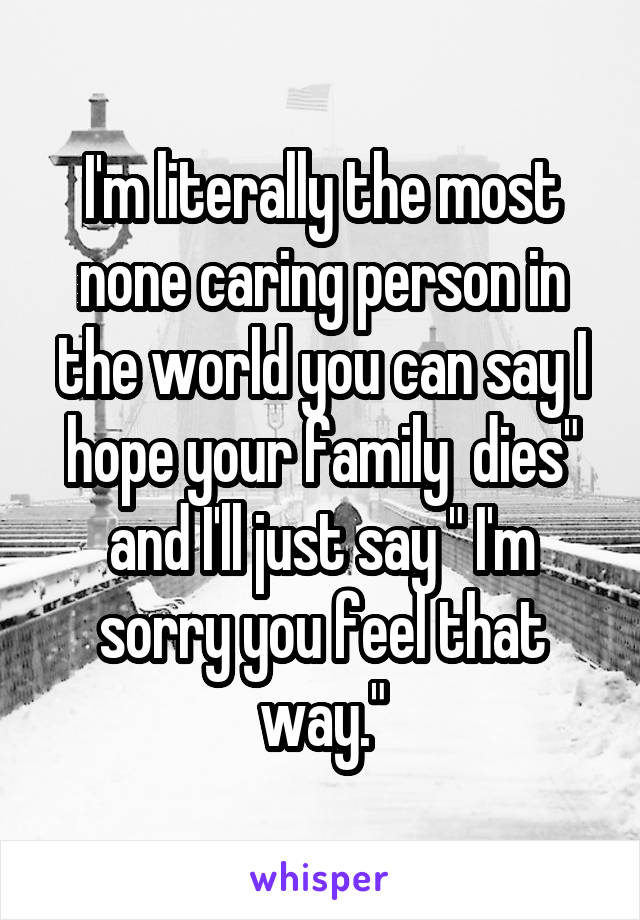 """I'm literally the most none caring person in the world you can say I hope your family  dies"""" and I'll just say """" I'm sorry you feel that way."""""""