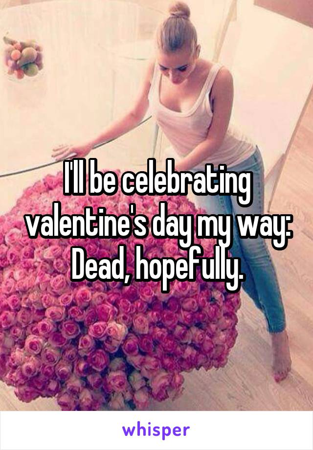 I'll be celebrating valentine's day my way: Dead, hopefully.