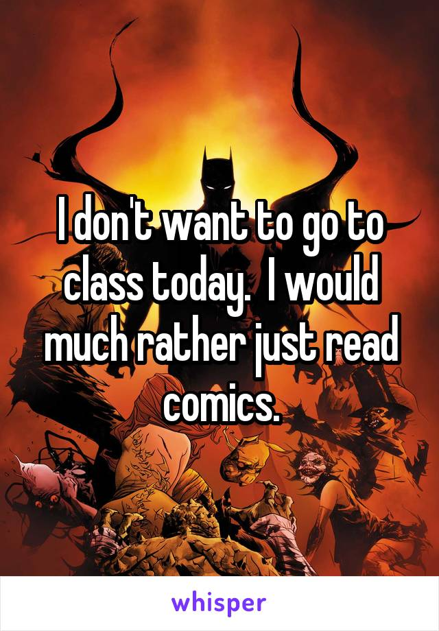 I don't want to go to class today.  I would much rather just read comics.