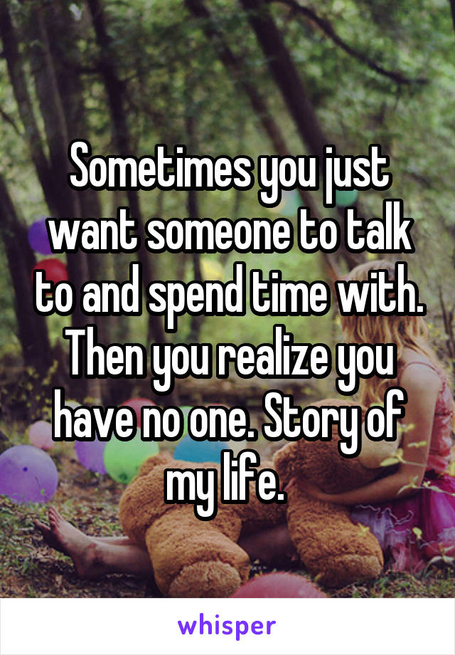 Sometimes you just want someone to talk to and spend time with. Then you realize you have no one. Story of my life.