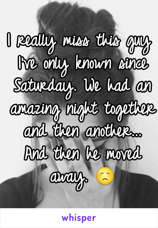 I really miss this guy I've only known since Saturday. We had an amazing night together and then another... And then he moved away. 😞