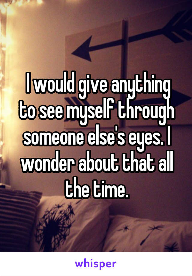 I would give anything to see myself through someone else's eyes. I wonder about that all the time.