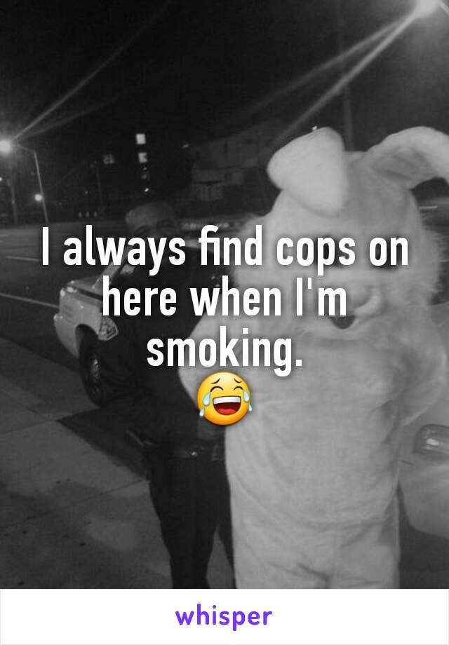 I always find cops on here when I'm smoking. 😂