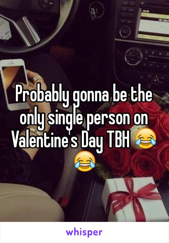 Probably gonna be the only single person on Valentine's Day TBH 😂😂
