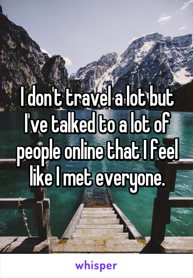 I don't travel a lot but I've talked to a lot of people online that I feel like I met everyone.
