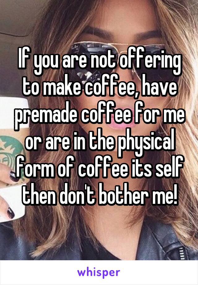 If you are not offering to make coffee, have premade coffee for me or are in the physical form of coffee its self then don't bother me!
