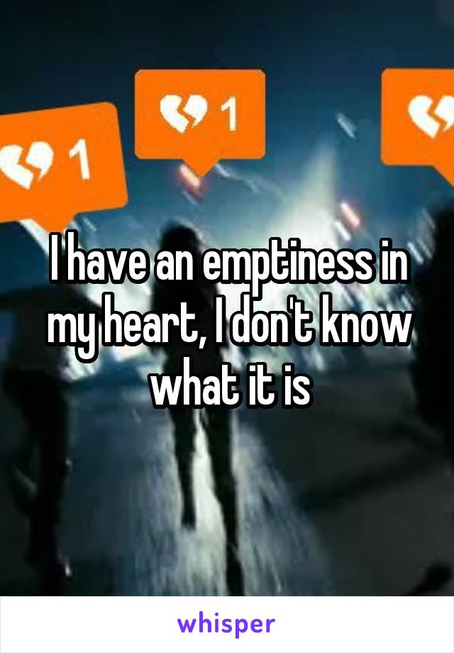 I have an emptiness in my heart, I don't know what it is
