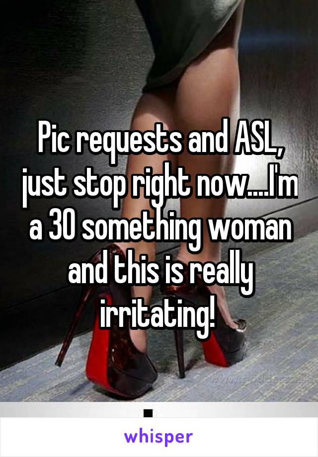 Pic requests and ASL, just stop right now....I'm a 30 something woman and this is really irritating!