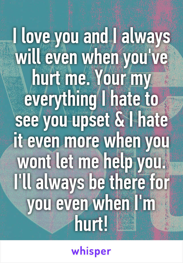 I love you and I always will even when you've hurt me. Your my everything I hate to see you upset & I hate it even more when you wont let me help you. I'll always be there for you even when I'm hurt!
