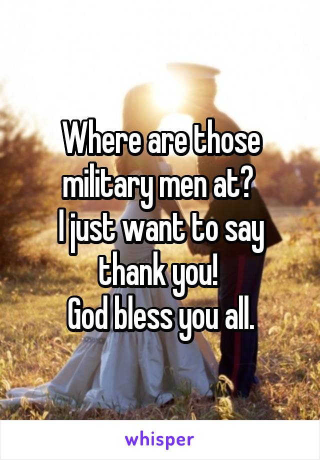 Where are those military men at?  I just want to say thank you!  God bless you all.
