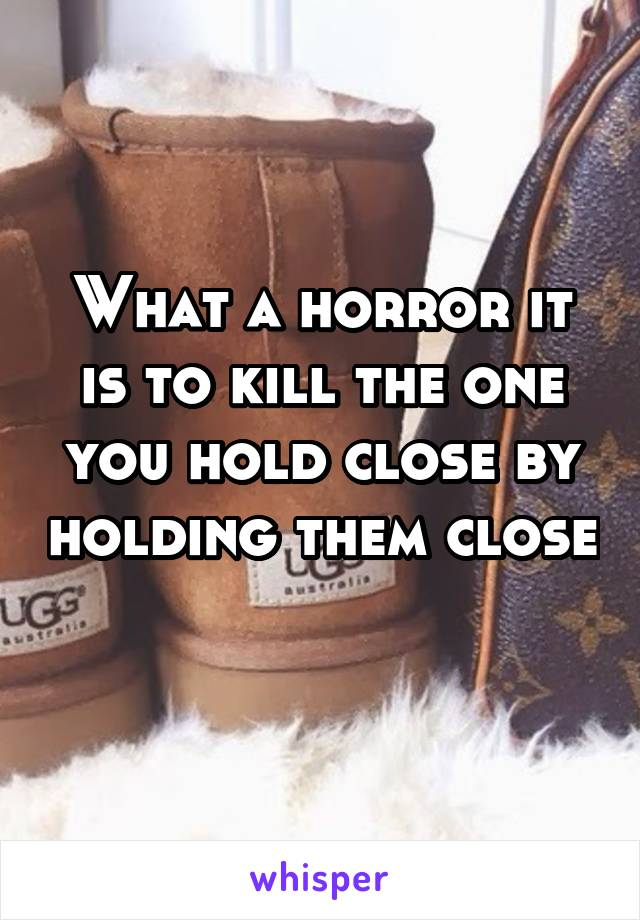 What a horror it is to kill the one you hold close by holding them close