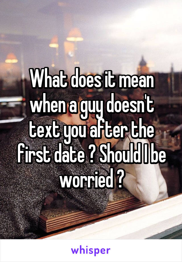 What does it mean when a guy doesn't text you after the first date ? Should I be worried ?