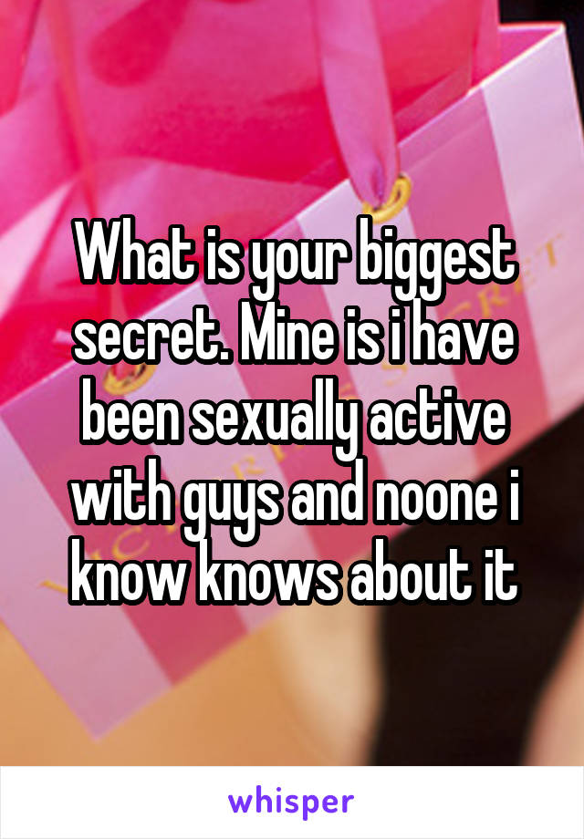 What is your biggest secret. Mine is i have been sexually active with guys and noone i know knows about it