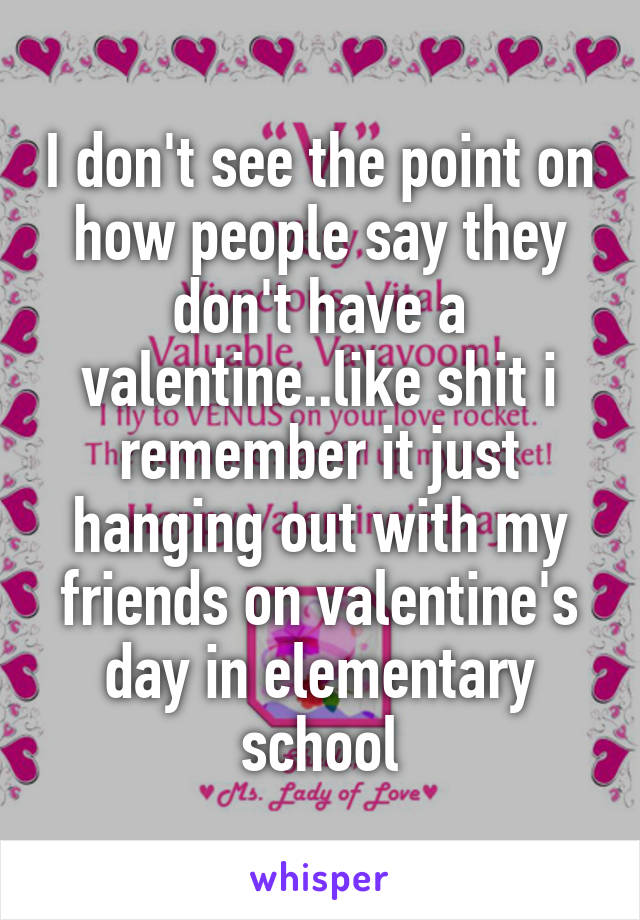 I don't see the point on how people say they don't have a valentine..like shit i remember it just hanging out with my friends on valentine's day in elementary school