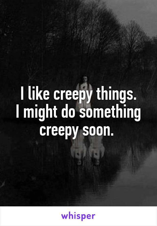 I like creepy things. I might do something creepy soon.