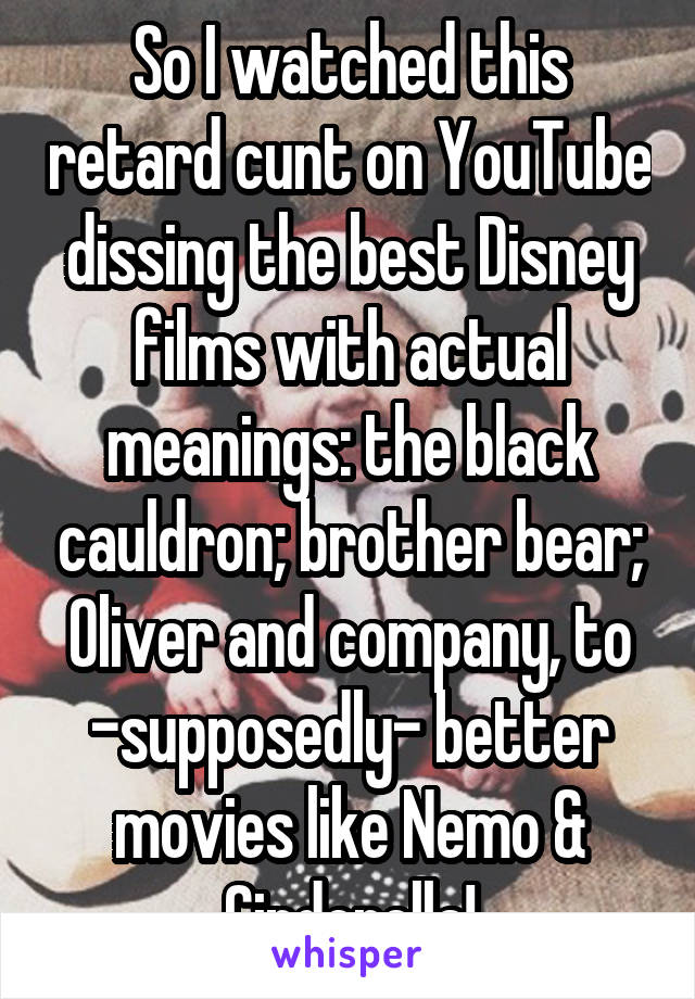 So I watched this retard cunt on YouTube dissing the best Disney films with actual meanings: the black cauldron; brother bear; Oliver and company, to -supposedly- better movies like Nemo & Cinderella!