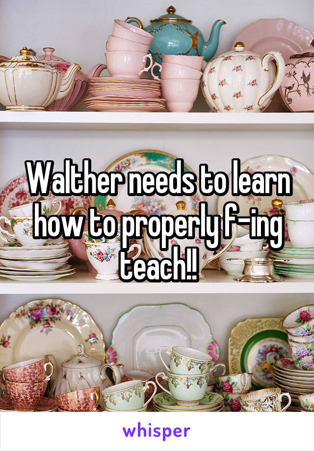 Walther needs to learn how to properly f-ing teach!!