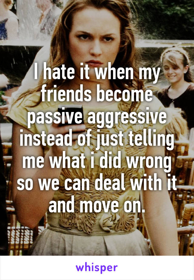 I hate it when my friends become passive aggressive instead of just telling me what i did wrong so we can deal with it and move on.