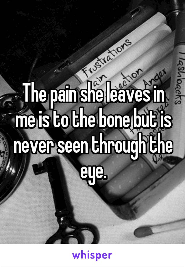 The pain she leaves in me is to the bone but is never seen through the eye.