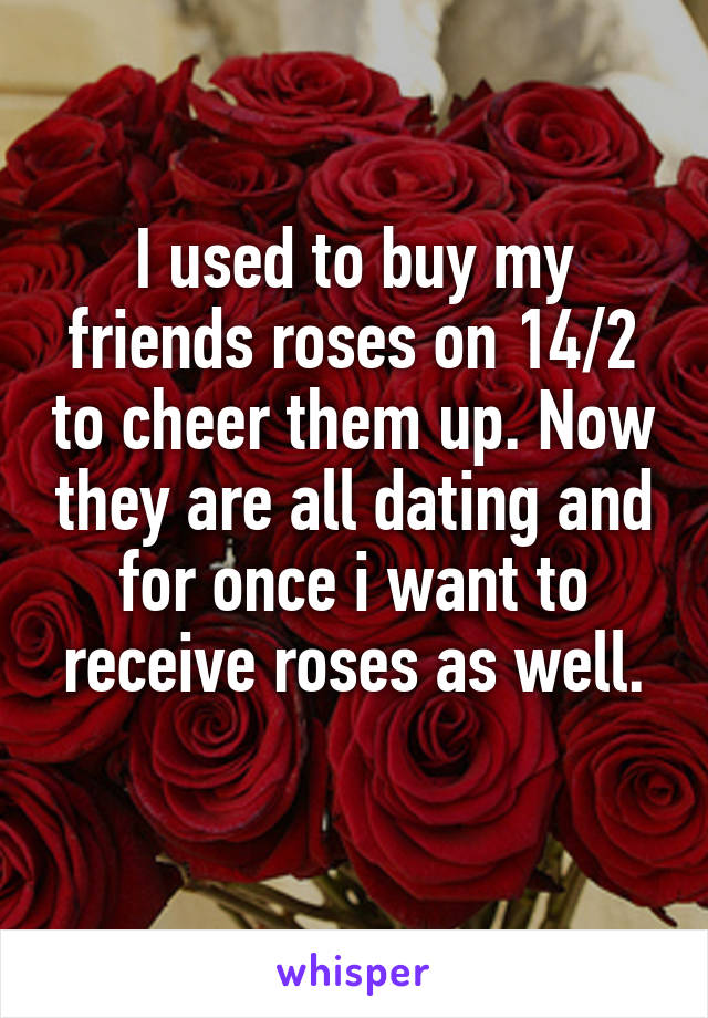 I used to buy my friends roses on 14/2 to cheer them up. Now they are all dating and for once i want to receive roses as well.