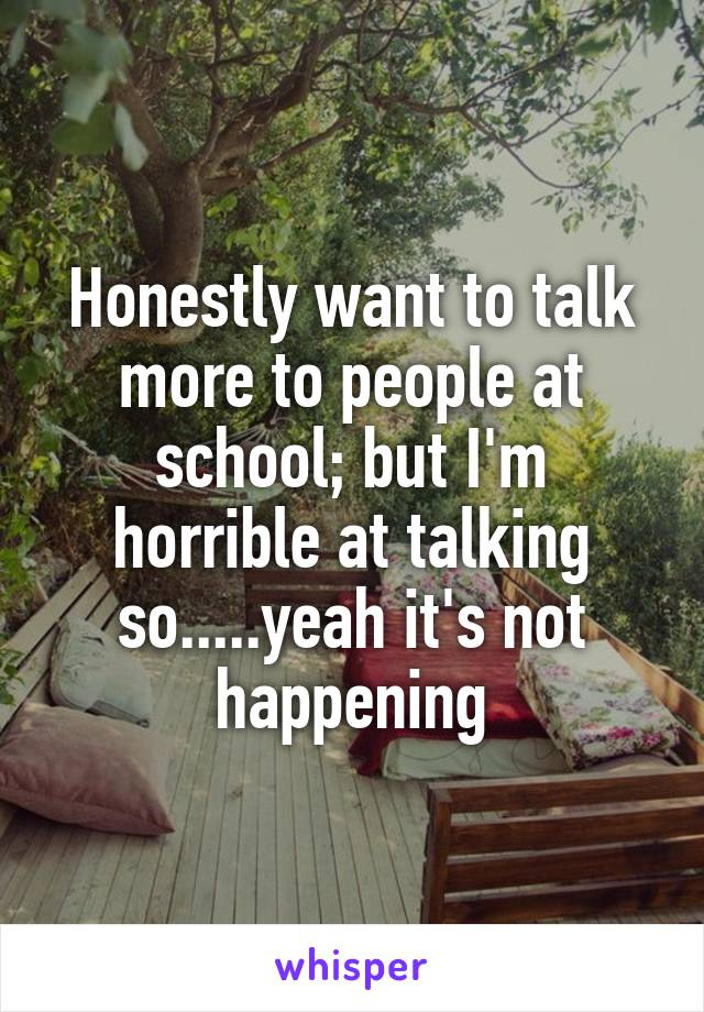 Honestly want to talk more to people at school; but I'm horrible at talking so.....yeah it's not happening