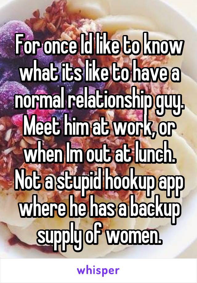 For once Id like to know what its like to have a normal relationship guy. Meet him at work, or when Im out at lunch. Not a stupid hookup app where he has a backup supply of women.