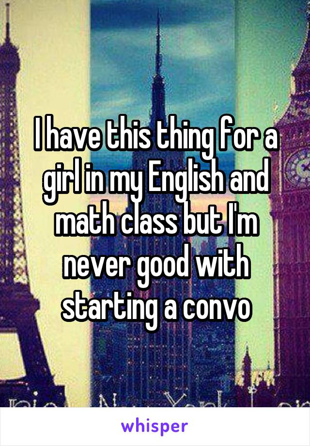I have this thing for a girl in my English and math class but I'm never good with starting a convo