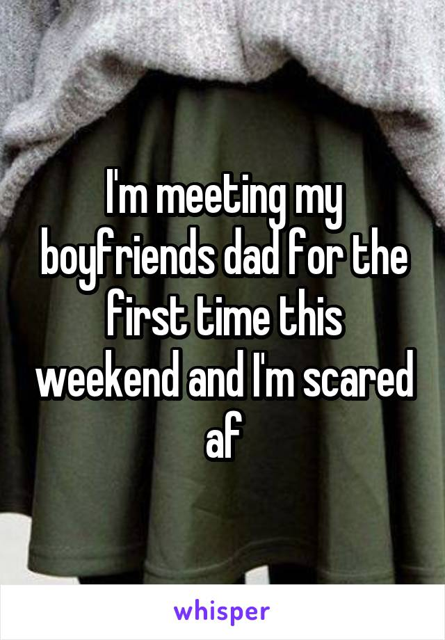 I'm meeting my boyfriends dad for the first time this weekend and I'm scared af