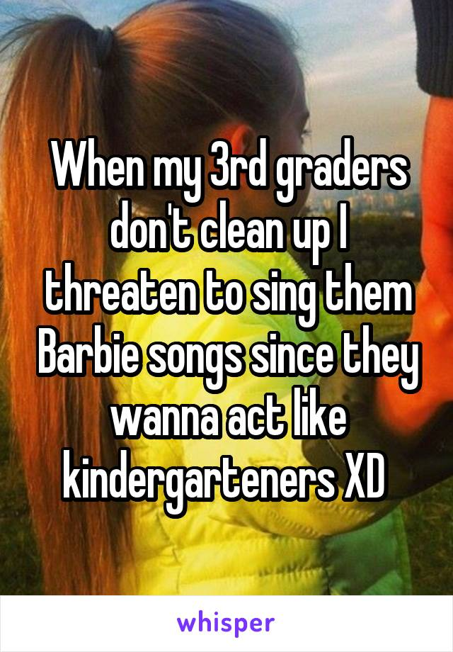 When my 3rd graders don't clean up I threaten to sing them Barbie songs since they wanna act like kindergarteners XD