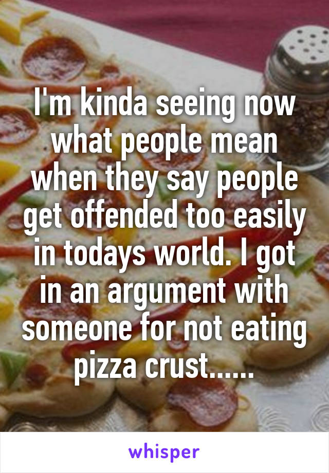 I'm kinda seeing now what people mean when they say people get offended too easily in todays world. I got in an argument with someone for not eating pizza crust......