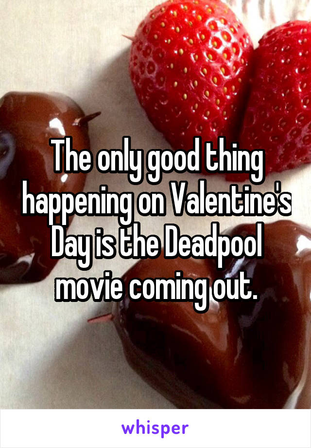 The only good thing happening on Valentine's Day is the Deadpool movie coming out.