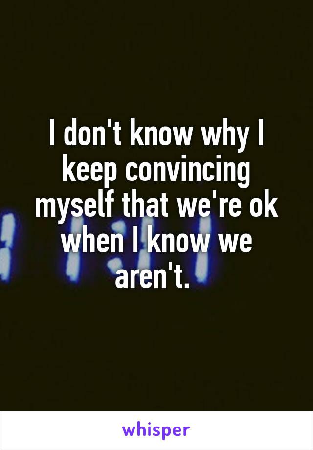 I don't know why I keep convincing myself that we're ok when I know we aren't.