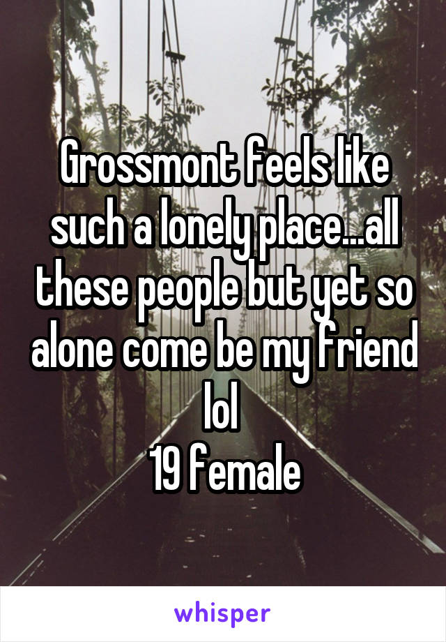Grossmont feels like such a lonely place...all these people but yet so alone come be my friend lol  19 female