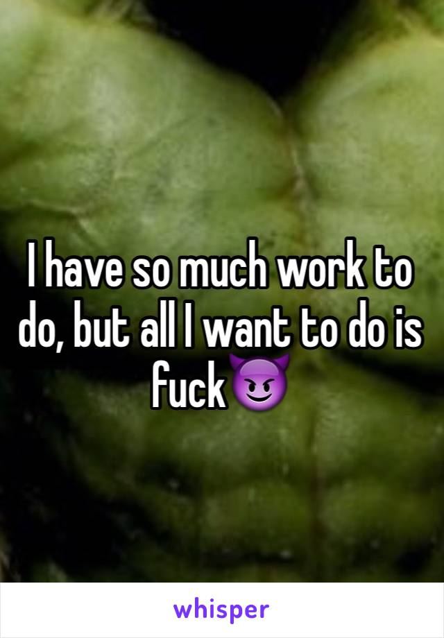 I have so much work to do, but all I want to do is fuck😈