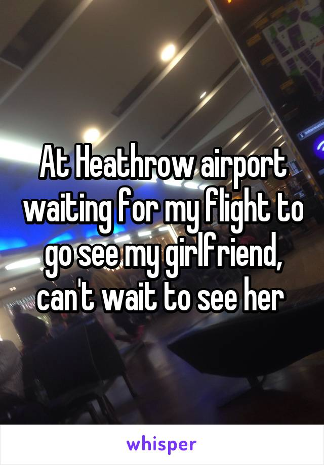 At Heathrow airport waiting for my flight to go see my girlfriend, can't wait to see her