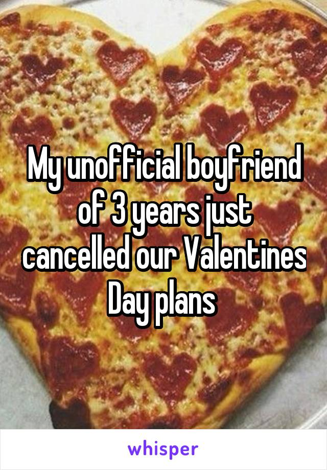 My unofficial boyfriend of 3 years just cancelled our Valentines Day plans
