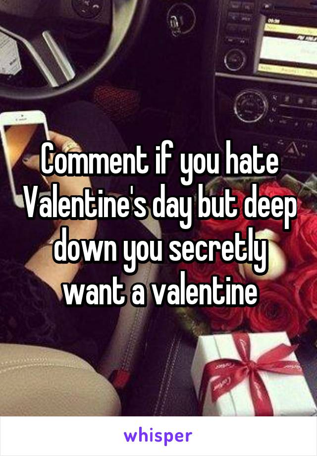 Comment if you hate Valentine's day but deep down you secretly want a valentine